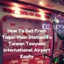 How To Get From Taipei Main Station To Taiwan Taoyuan International Airport Easily