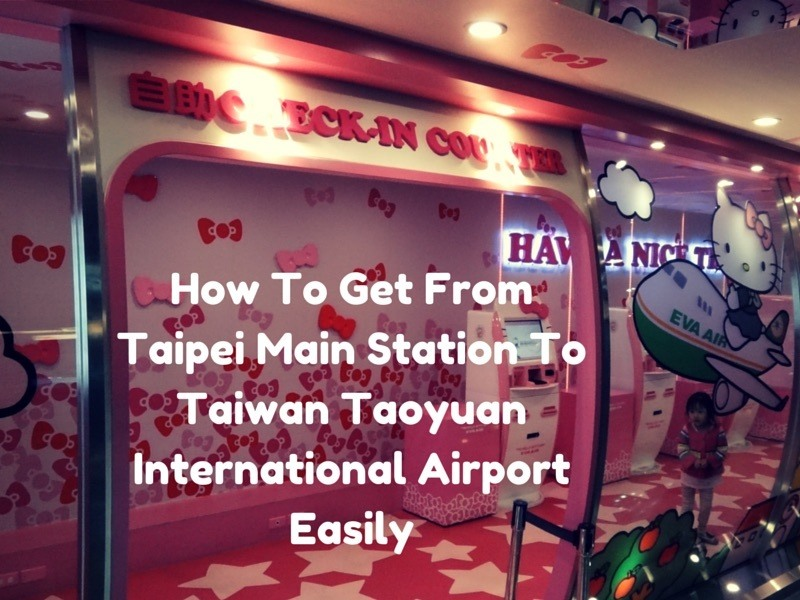 How To Get From Taipei Main Station To Taiwan Taoyuan Airport or from Taoyuan Airport to Taipei